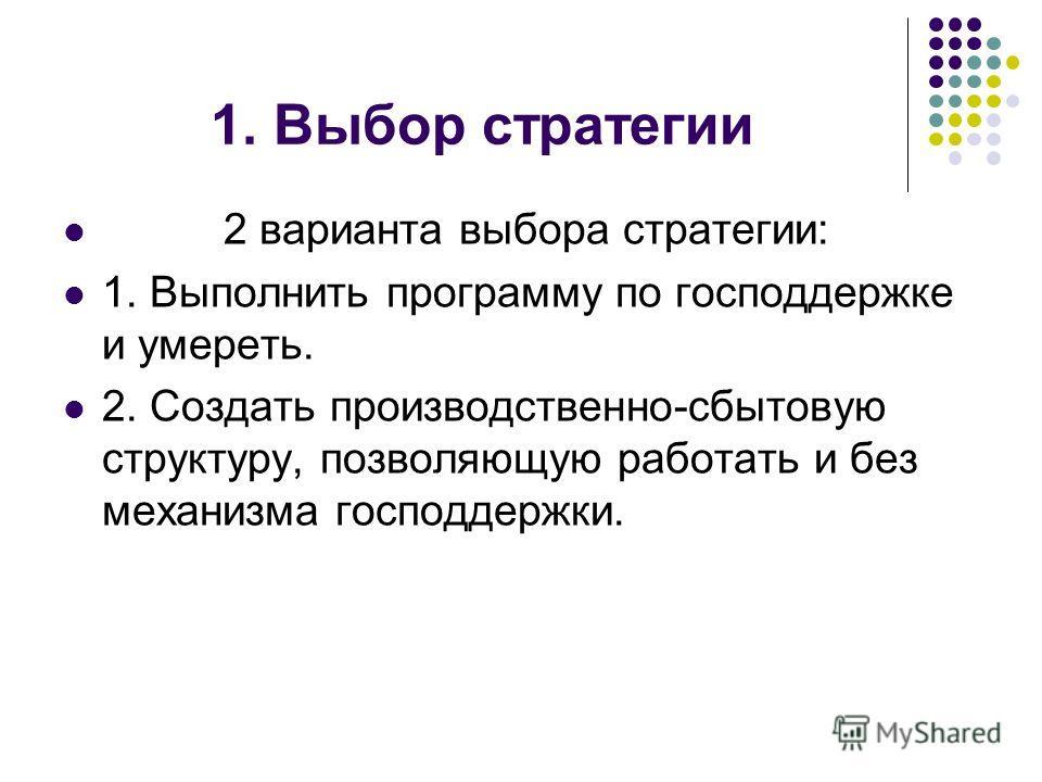 1. Выбор стратегии 2 варианта выбора стратегии: 1. Выполнить программу по господдержке и умереть. 2. Создать производственно-сбытовую структуру, позволяющую работать и без механизма господдержки.