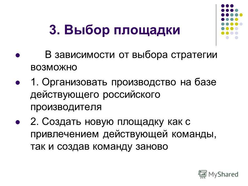 3. Выбор площадки В зависимости от выбора стратегии возможно 1. Организовать производство на базе действующего российского производителя 2. Создать новую площадку как с привлечением действующей команды, так и создав команду заново