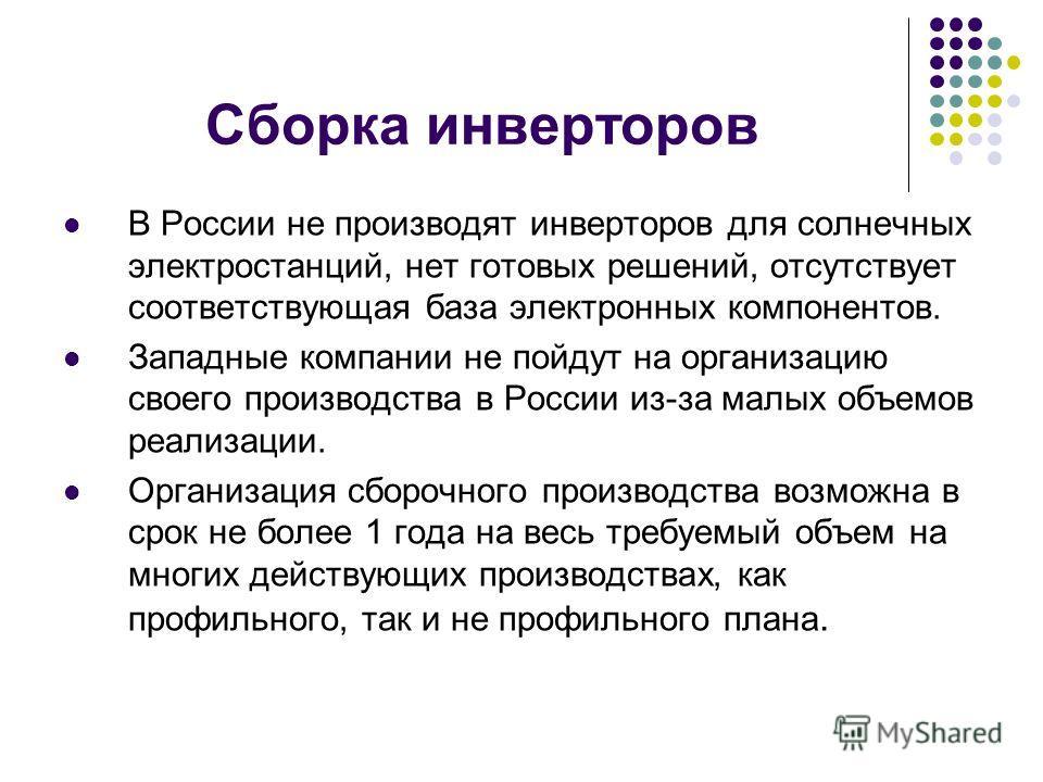 Сборка инверторов В России не производят инверторов для солнечных электростанций, нет готовых решений, отсутствует соответствующая база электронных компонентов. Западные компании не пойдут на организацию своего производства в России из-за малых объем
