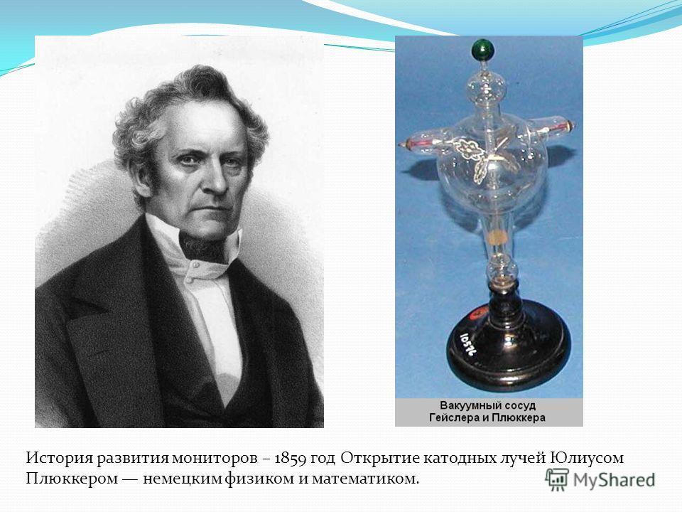 История развития мониторов – 1859 год Открытие катодных лучей Юлиусом Плюккером немецким физиком и математиком.