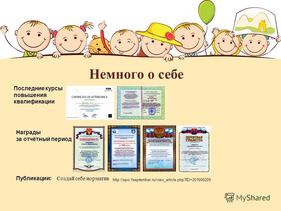 Немного о себе Последние курсы повышения квалификации Награды за отчётный период http://spo.1september.ru/view_article.php?ID=201000209 Публикации: Создай себе норматив