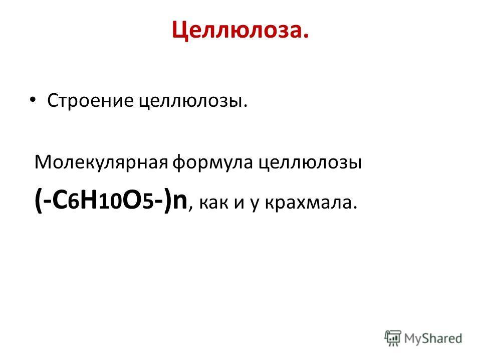 Целлюлоза. Строение целлюлозы. Молекулярная формула целлюлозы (-C 6 H 10 O 5 -)n, как и у крахмала.