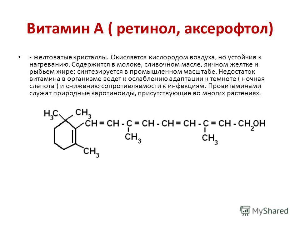 Витамин А ( ретинол, аксерофтол) - желтоватые кристаллы. Окисляется кислородом воздуха, но устойчив к нагреванию. Содержится в молоке, сливочном масле, яичном желтке и рыбьем жире; синтезируется в промышленном масштабе. Недостаток витамина в организм
