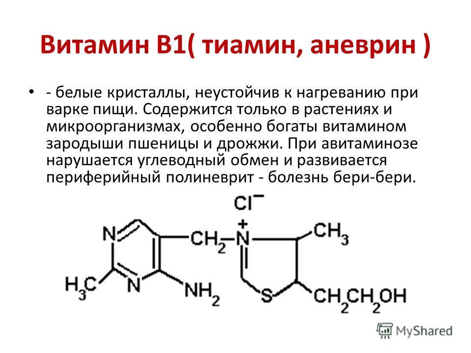 Витамин В1( тиамин, аневрин ) - белые кристаллы, неустойчив к нагреванию при варке пищи. Содержится только в растениях и микроорганизмах, особенно богаты витамином зародыши пшеницы и дрожжи. При авитаминозе нарушается углеводный обмен и развивается п