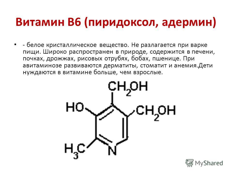 Витамин В6 (пиридоксол, адермин) - белое кристаллическое вещество. Не разлагается при варке пищи. Широко распространен в природе, содержится в печени, почках, дрожжах, рисовых отрубях, бобах, пшенице. При авитаминозе развиваются дерматиты, стоматит и