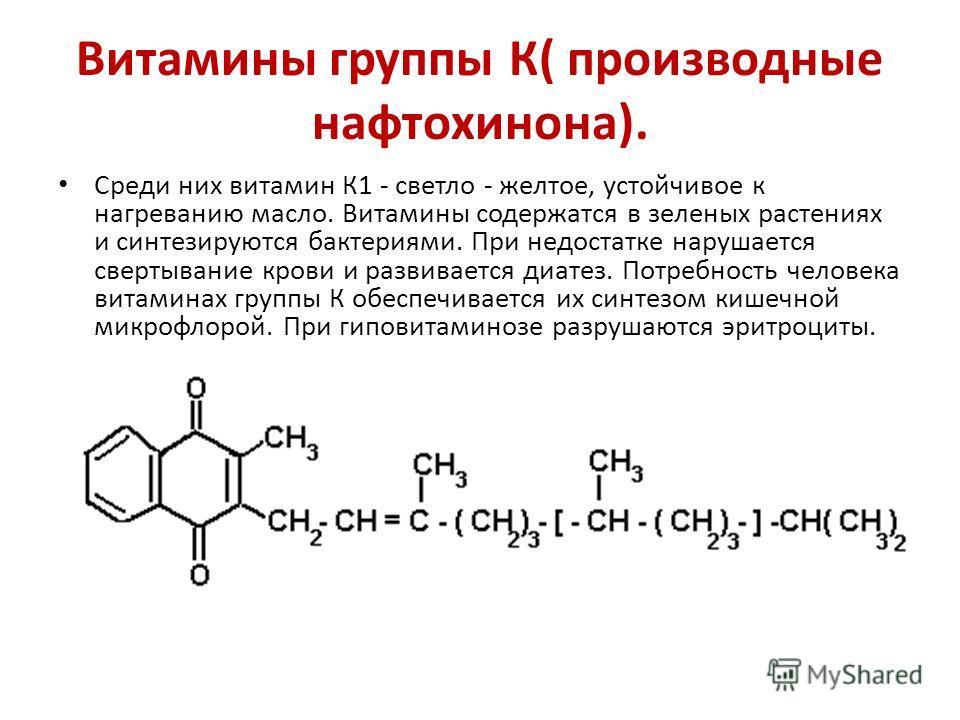Витамины группы К( производные нафтохинона). Среди них витамин К1 - светло - желтое, устойчивое к нагреванию масло. Витамины содержатся в зеленых растениях и синтезируются бактериями. При недостатке нарушается свертывание крови и развивается диатез.
