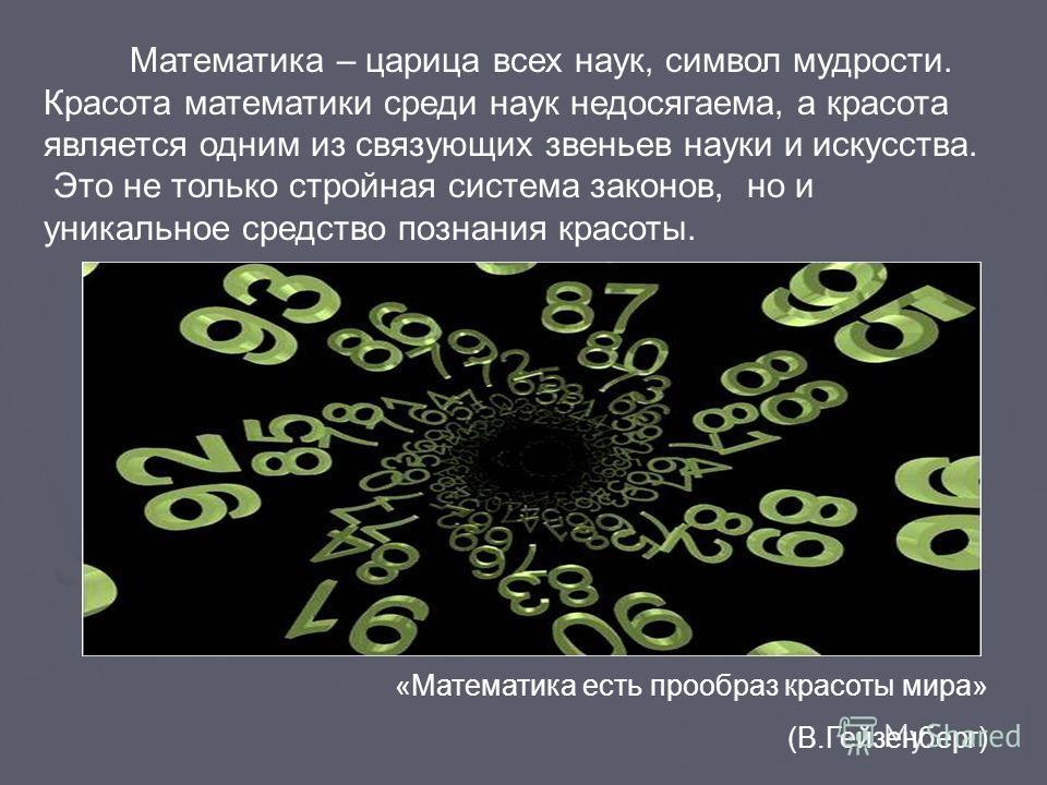 Математика – царица всех наук, символ мудрости. Красота математики среди наук недосягаема, а красота является одним из связующих звеньев науки и искусства. Это не только стройная система законов, но и уникальное средство познания красоты. «Математика