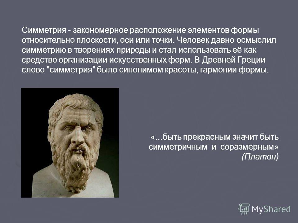 «...быть прекрасным значит быть симметричным и соразмерным» (Платон) Симметрия - закономерное расположение элементов формы относительно плоскости, оси или точки. Человек давно осмыслил симметрию в творениях природы и стал использовать её как средство