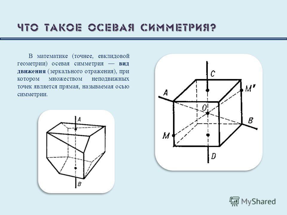 Что такое осевая симметрия? В математике (точнее, евклидовой геометрии) осевая симметрия вид движения (зеркального отражения), при котором множеством неподвижных точек является прямая, называемая осью симметрии.