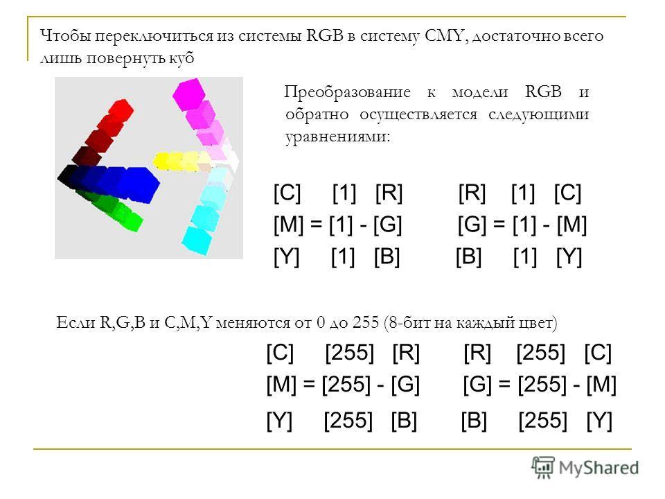 Чтобы переключиться из системы RGB в систему CMY, достаточно всего лишь повернуть куб Преобразование к модели RGB и обратно осуществляется следующими уравнениями: [C] [1] [R] [R] [1] [C] [M] = [1] - [G] [G] = [1] - [M] [Y] [1] [B] [B] [1] [Y] Если R,