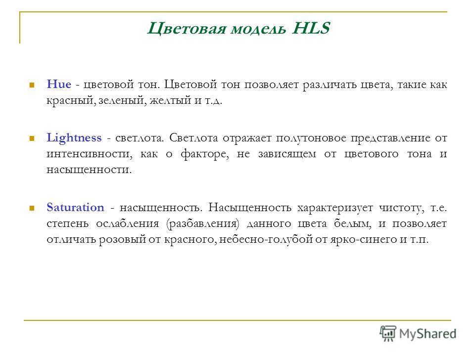 Цветовая модель HLS Hue - цветовой тон. Цветовой тон позволяет различать цвета, такие как красный, зеленый, желтый и т.д. Lightness - светлота. Светлота отражает полутоновое представление от интенсивности, как о факторе, не зависящем от цветового тон
