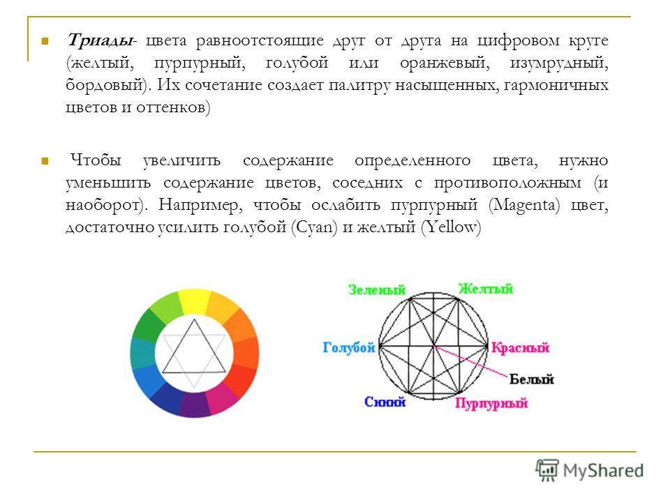 Триады- цвета равноотстоящие друг от друга на цифровом круге (желтый, пурпурный, голубой или оранжевый, изумрудный, бордовый). Их сочетание создает палитру насыщенных, гармоничных цветов и оттенков) Чтобы увеличить содержание определенного цвета, нуж