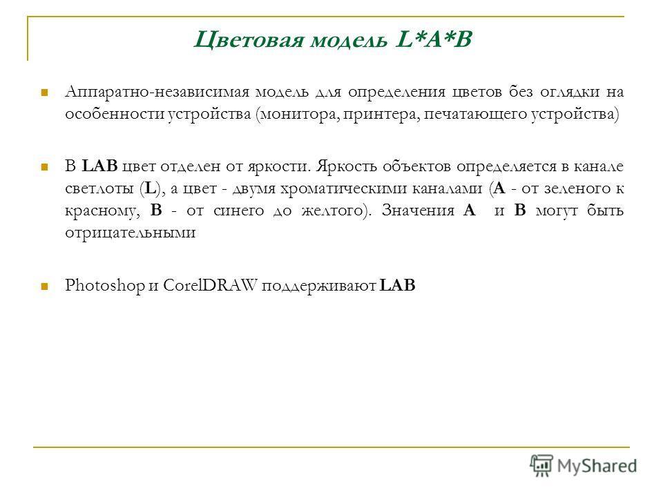 Цветовая модель L*A*B Аппаратно-независимая модель для определения цветов без оглядки на особенности устройства (монитора, принтера, печатающего устройства) В LAB цвет отделен от яркости. Яркость объектов определяется в канале светлоты (L), а цвет -