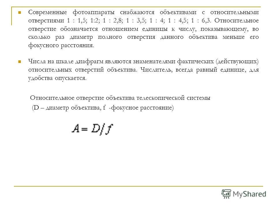 Современные фотоаппараты снабжаются объективами с относительными отверстиями 1 : 1,5; 1:2; 1 : 2,8; 1 : 3,5; 1 : 4; 1 : 4,5; 1 : 6,3. Относительное отверстие обозначается отношением единицы к числу, показывающему, во сколько раз диаметр полного отвер
