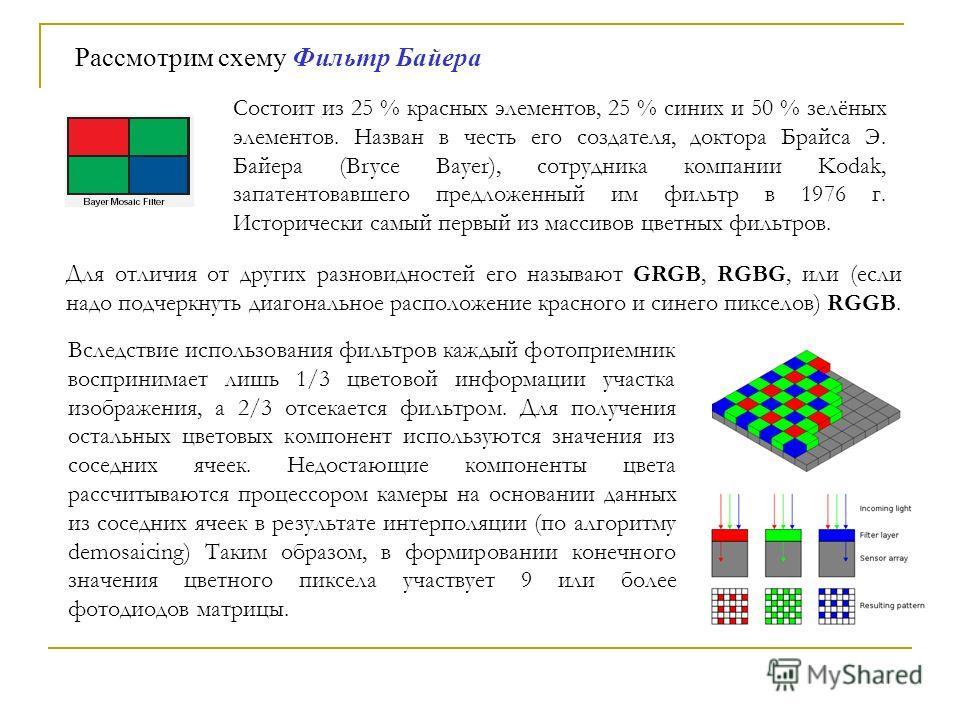 Для отличия от других разновидностей его называют GRGB, RGBG, или (если надо подчеркнуть диагональное расположение красного и синего пикселов) RGGB. Cостоит из 25 % красных элементов, 25 % синих и 50 % зелёных элементов. Назван в честь его создателя,