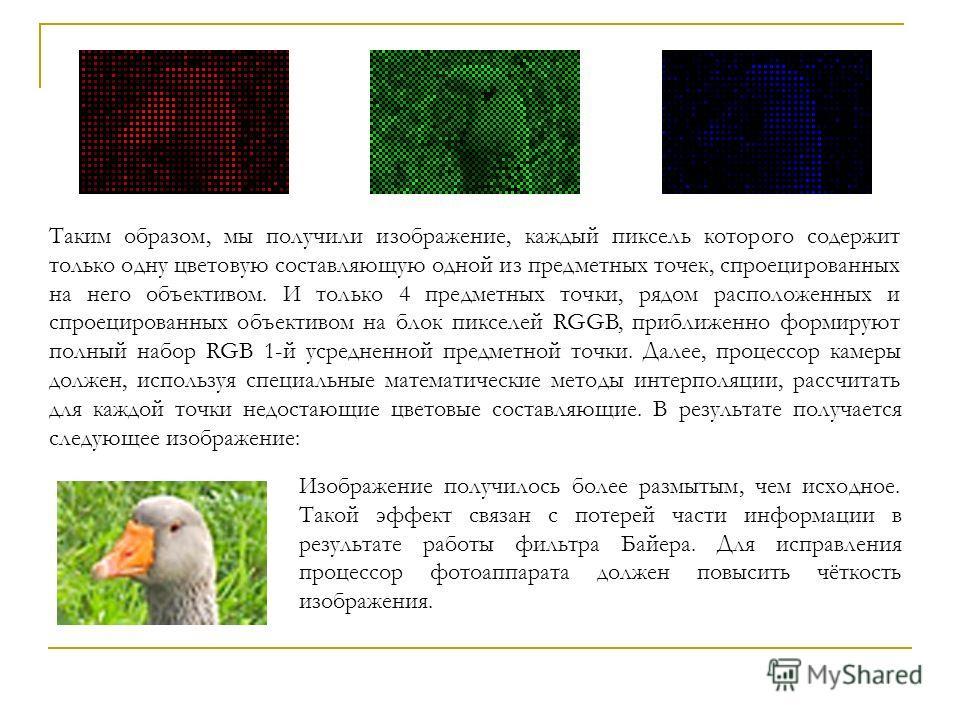 Таким образом, мы получили изображение, каждый пиксель которого содержит только одну цветовую составляющую одной из предметных точек, спроецированных на него объективом. И только 4 предметных точки, рядом расположенных и спроецированных объективом на