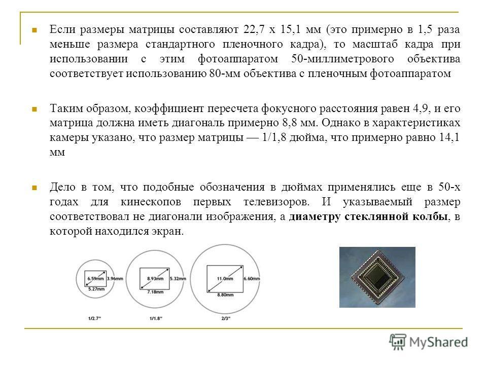 Если размеры матрицы составляют 22,7 x 15,1 мм (это примерно в 1,5 раза меньше размера стандартного пленочного кадра), то масштаб кадра при использовании с этим фотоаппаратом 50-миллиметрового объектива соответствует использованию 80-мм объектива с п