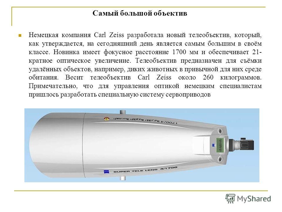 Самый большой объектив Немецкая компания Carl Zeiss разработала новый телеобъектив, который, как утверждается, на сегодняшний день является самым большим в своём классе. Новинка имеет фокусное расстояние 1700 мм и обеспечивает 21- кратное оптическое