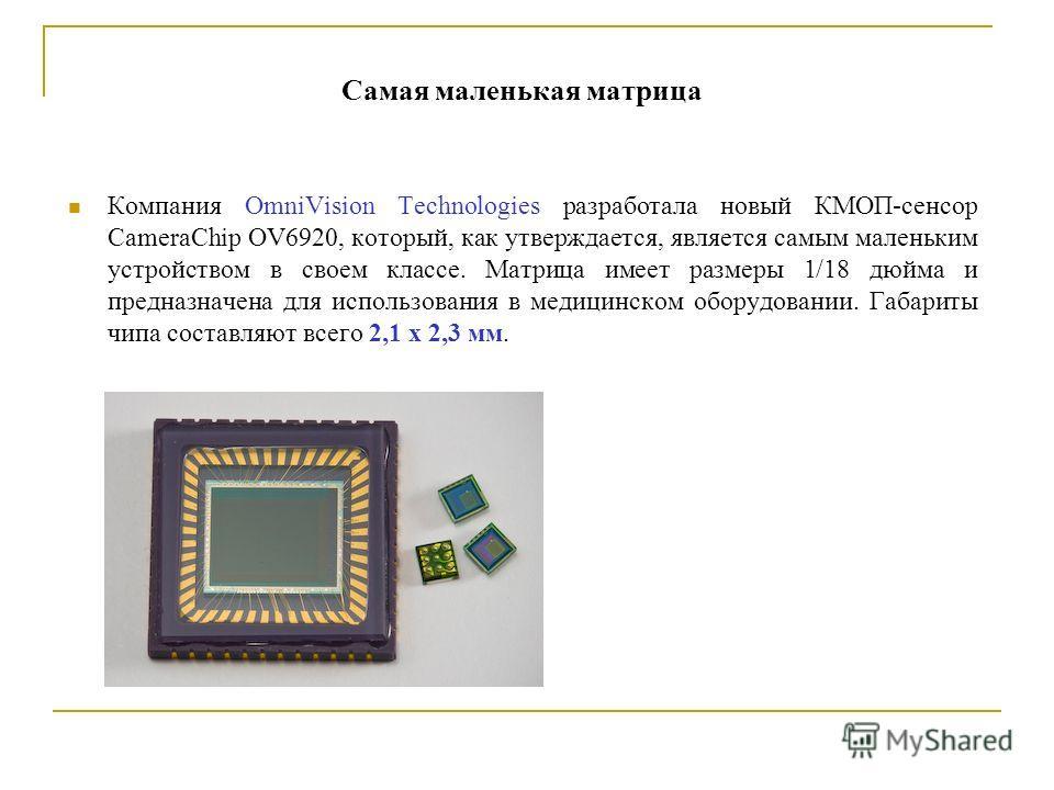 Самая маленькая матрица Компания OmniVision Technologies разработала новый КМОП-сенсор CameraChip OV6920, который, как утверждается, является самым маленьким устройством в своем классе. Матрица имеет размеры 1/18 дюйма и предназначена для использован