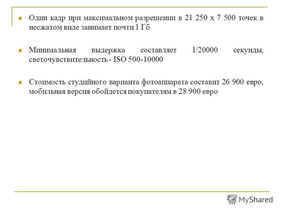 Один кадр при максимальном разрешении в 21 250 х 7 500 точек в несжатом виде занимает почти 1 Гб Минимальная выдержка составляет 1/20000 секунды, светочувствительность - ISO 500-10000 Стоимость студийного варианта фотоаппарата составит 26 900 евро, м