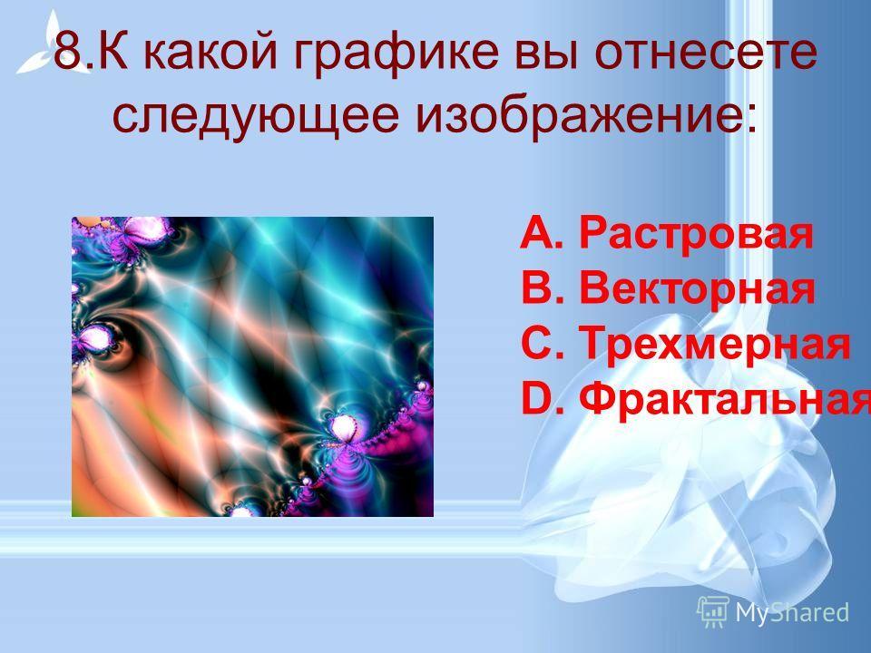 7. К какой графике вы отнесете следующее изображение: A.Растровая B.Векторная C.Трехмерная D.Фрактальная