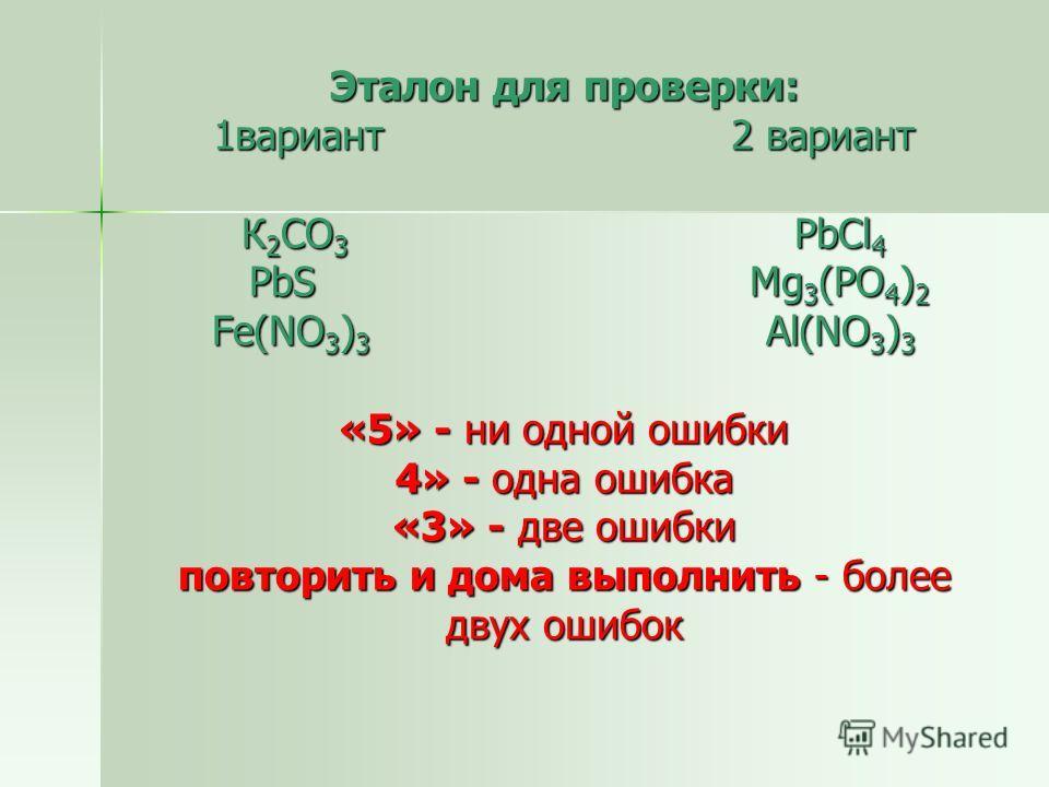 Эталон для проверки: 1 вариант 2 вариант К 2 CO 3 PbCl 4 PbS Mg 3 (PO 4 ) 2 Fe(NO 3 ) 3 Al(NO 3 ) 3 «5» - ни одной ошибки 4» - одна ошибка «3» - две ошибки повторить и дома выполнить - более двух ошибок