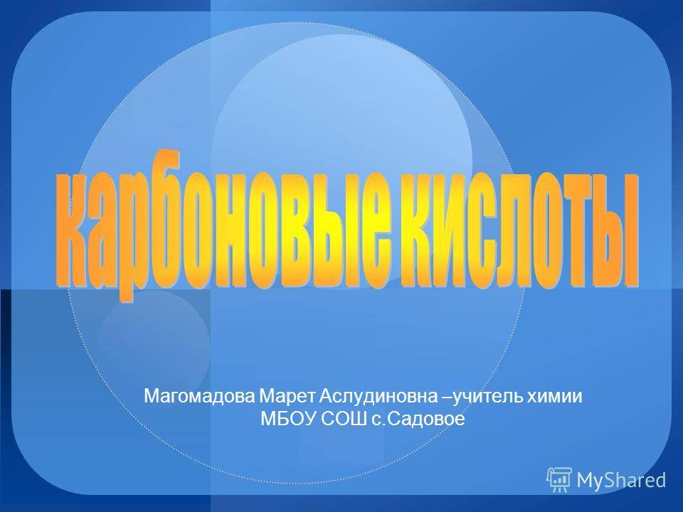 Магомадова Марет Аслудиновна –учитель химии МБОУ СОШ с.Садовое