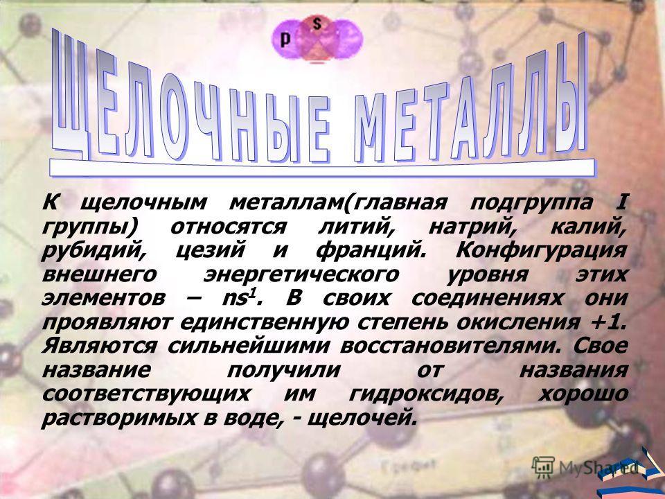 К щелочным металлам(главная подгруппа I группы) относятся литий, натрий, калий, рубидий, цезий и франций. Конфигурация внешнего энергетического уровня этих элементов – ns 1. В своих соединениях они проявляют единственную степень окисления +1. Являютс