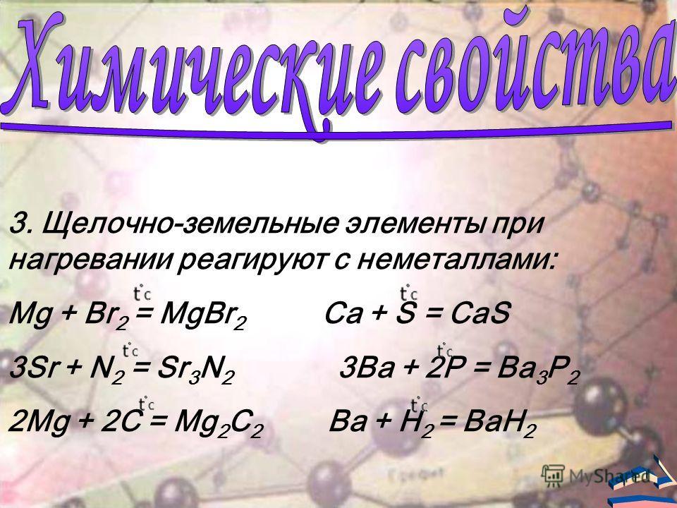 3. Щелочно-земельные элементы при нагревании реагируют с неметаллами: Mg + Br 2 = MgBr 2 Ca + S = CaS 3Sr + N 2 = Sr 3 N 2 3Ba + 2P = Ba 3 P 2 2Mg + 2C = Mg 2 C 2 Ba + H 2 = BaH 2