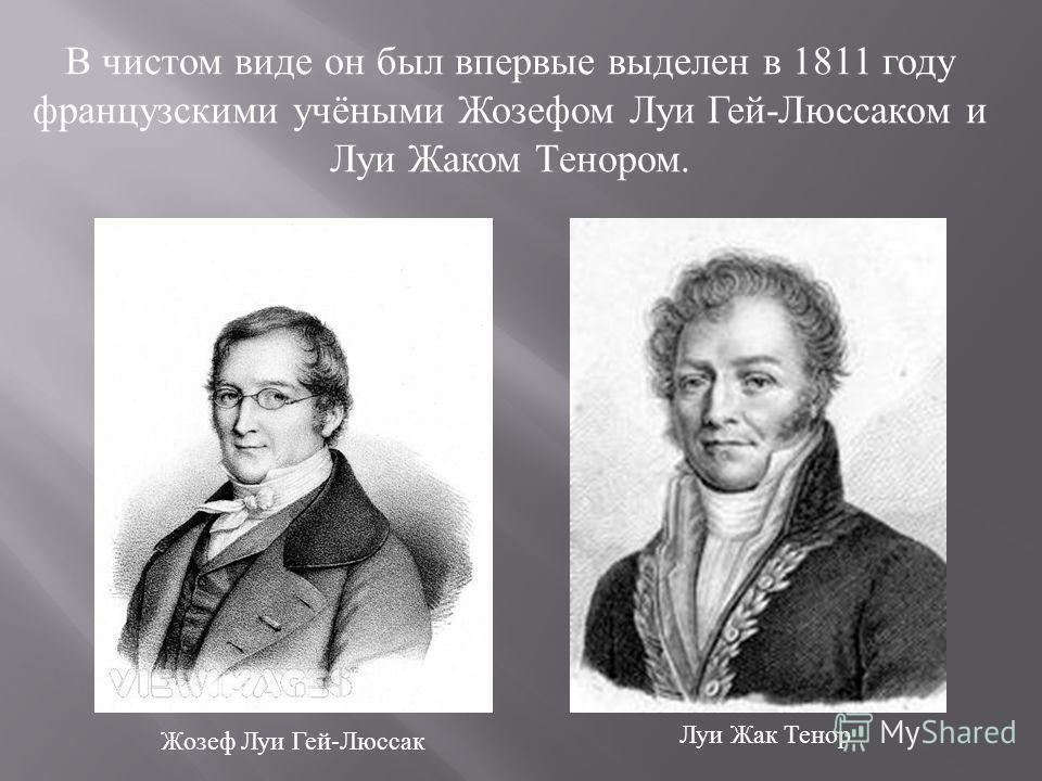 В чистом виде он был впервые выделен в 1811 году французскими учёными Жозефом Луи Гей-Люссаком и Луи Жаком Тенором. Жозеф Луи Гей-Люссак Луи Жак Тенор