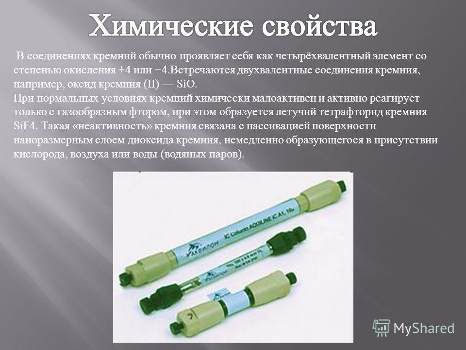 В соединениях кремной обычно проявляет себя как четырёхвалентный элемент со степенью окисления +4 или 4. Встречаются двухвалентные соединения кремния, например, оксид кремния (II) SiO. При нормальных условиях кремной химически малоактивен и активно р