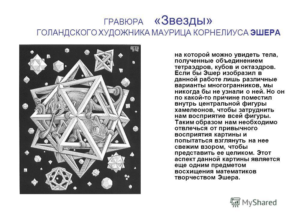 ГРАВЮРА «Звезды» ГОЛАНДСКОГО ХУДОЖНИКА МАУРИЦА КОРНЕЛИУСА ЭШЕРА на которой можно увидеть тела, полученные объединением тетраэдров, кубов и октаэдров. Если бы Эшер изобразил в данной работе лишь различные варианты многогранников, мы никогда бы не узна