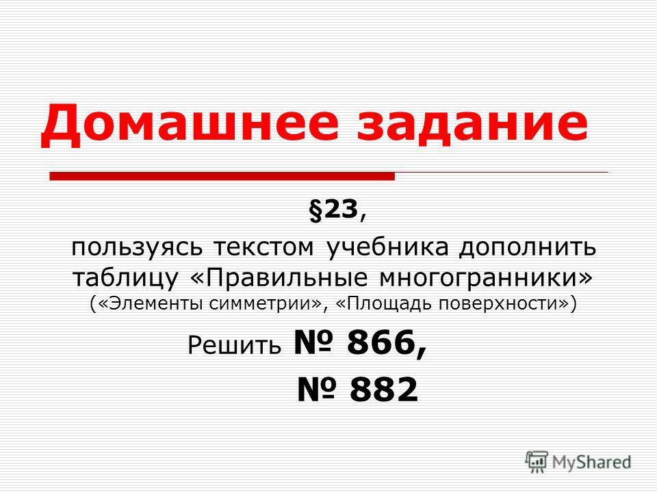 Домашнее задание §23, пользуясь текстом учебника дополнить таблицу «Правильные многогранники» («Элементы симметрии», «Площадь поверхности») Решить 866, 882