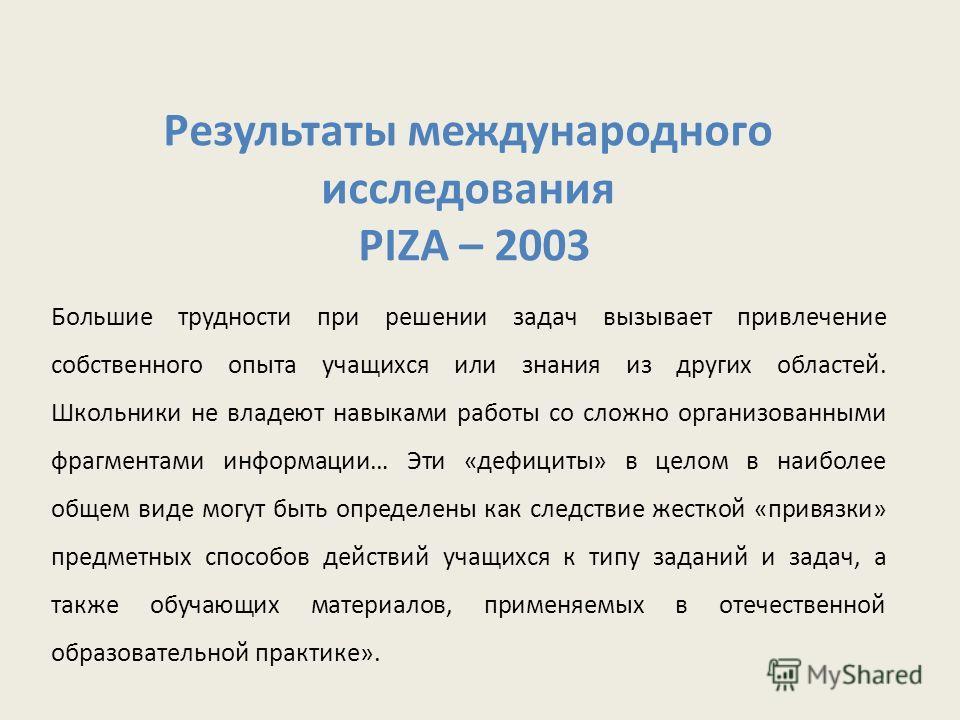 Результаты международного исследования PIZA – 2003 Большие трудности при решении задач вызывает привлечение собственного опыта учащихся или знания из других областей. Школьники не владеют навыками работы со сложно организованными фрагментами информац