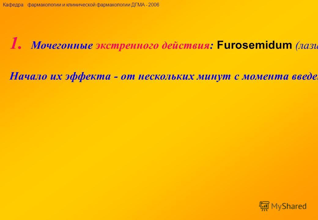 1. Мочегонные экстренного действия: Furosemidum (лазикс, фурантрнл), этакриновая кислота (урегит), буметанид (буфенокс), пиретанид (ареликс), торасемид (узнать), манит, сорбит, мочевина. Начало их эффекта - от нескольких минут с момента введения до 1