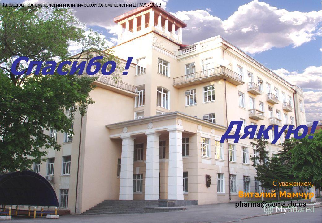 Спасибо ! Дякую! С уважением, Виталий Мамчур pharma@dsma.dp.ua Кафедра фармакологии и клинической фармакологии ДГМА - 2006