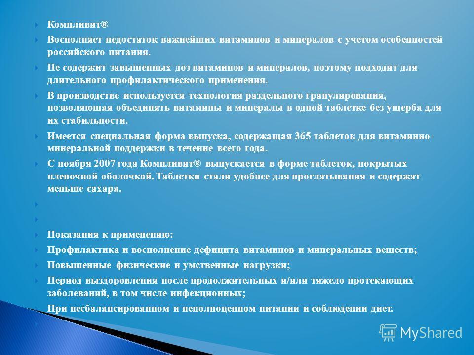 Компливит® Восполняет недостаток важнейших витаминов и минералов с учетом особенностей российского питания. Не содержит завышенных доз витаминов и минералов, поэтому подходит для длительного профилактического применения. В производстве используется т