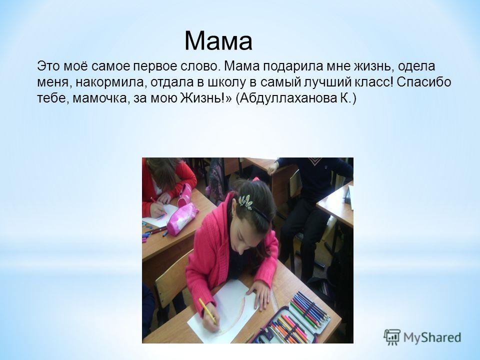 Мама Это моё самое первое слово. Мама подарила мне жизнь, одела меня, накормила, отдала в школу в самый лучший класс! Спасибо тебе, мамочка, за мою Жизнь!» (Абдуллаханова К.)