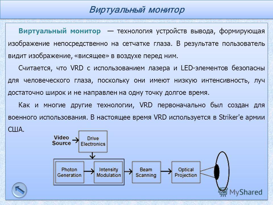 Виртуальный монитор технология устройств вывода, формирующая изображение непосредственно на сетчатке глаза. В результате пользователь видит изображение, «висящее» в воздухе перед ним. Считается, что VRD с использованием лазера и LED-элементов безопас
