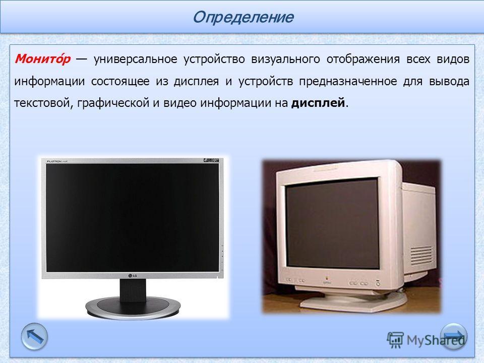 Монито́р универсальное устройство визуального отображения всех видов информации состоящее из дисплея и устройств предназначенное для вывода текстовой, графической и видео информации на дисплей. Определение