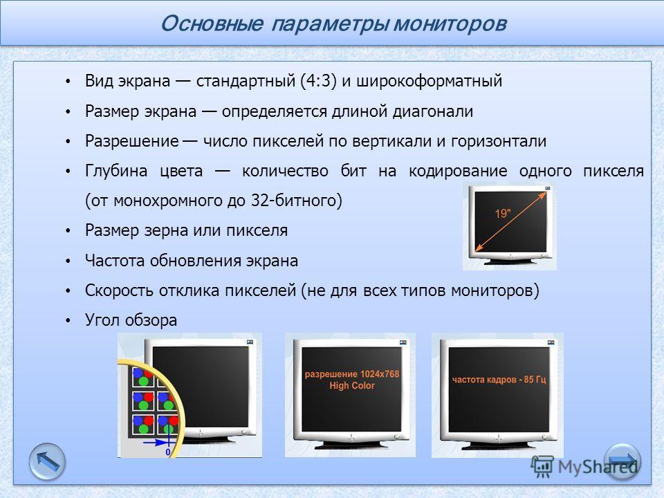 Вид экрана стандартный (4:3) и широкоформатный Размер экрана определяется длиной диагонали Разрешение число пикселей по вертикали и горизонтали Глубина цвета количество бит на кодирование одного пикселя (от монохромного до 32-битного) Размер зерна ил