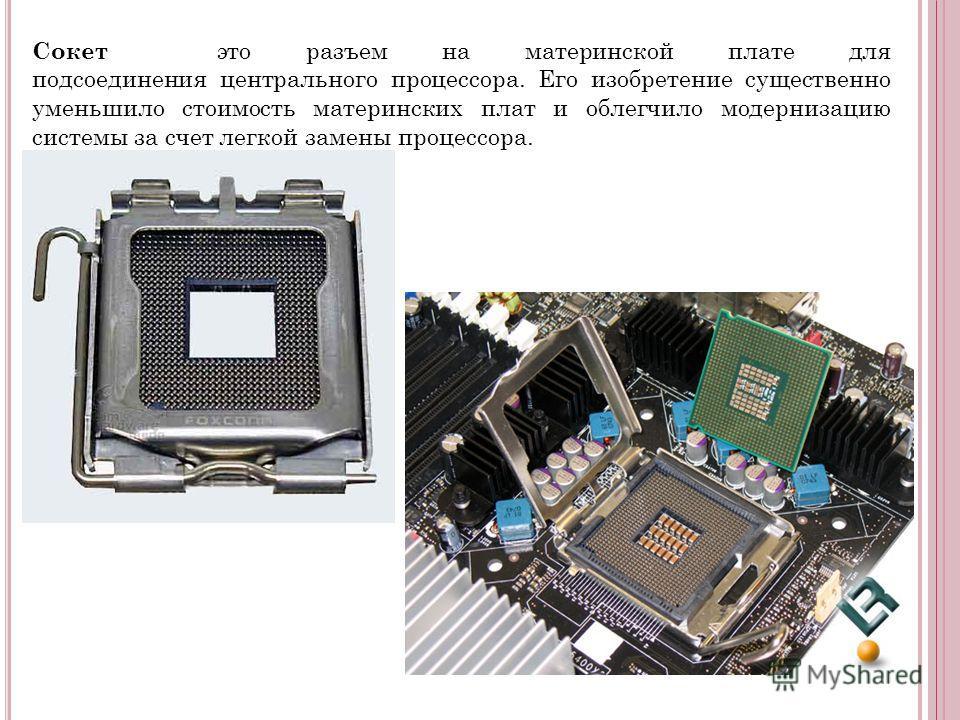 Сокет это разъем на материнской плате для подсоединения центрального процессора. Его изобретение существенно уменьшило стоимость материнских плат и облегчило модернизацию системы за счет легкой замены процессора.