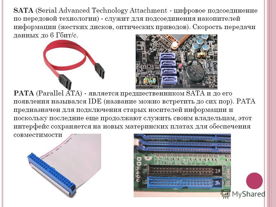 SATA (Serial Advanced Technology Attachment - цифровое подсоединение по передовой технологии) - служит для подсоединения накопителей информации (жестких дисков, оптических приводов). Скорость передачи данных до 6 Гбит/с. PATA (Parallel ATA) - являетс