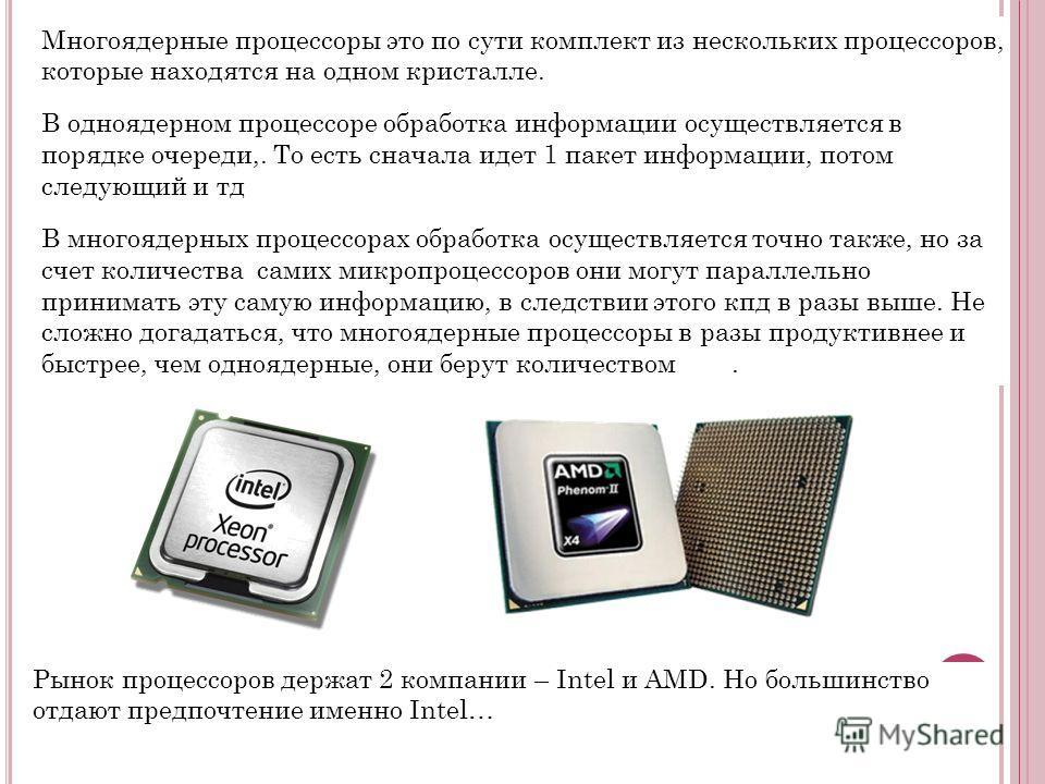 Многоядерные процессоры это по сути комплект из нескольких процессоров, которые находятся на одном кристалле. В одноядерном процессоре обработка информации осуществляется в порядке очереди,. То есть сначала идет 1 пакет информации, потом следующий и