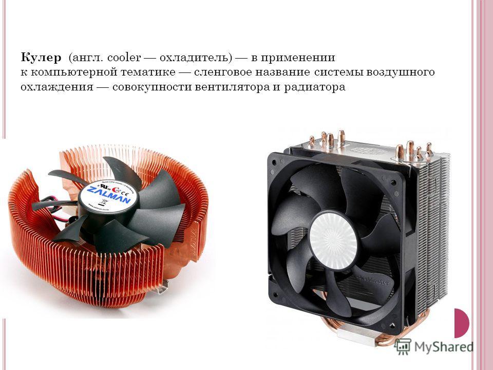 Кулер (англ. cooler охладитель) в применении к компьютерной тематике сленговое название системы воздушного охлаждения совокупности вентилятора и радиатора