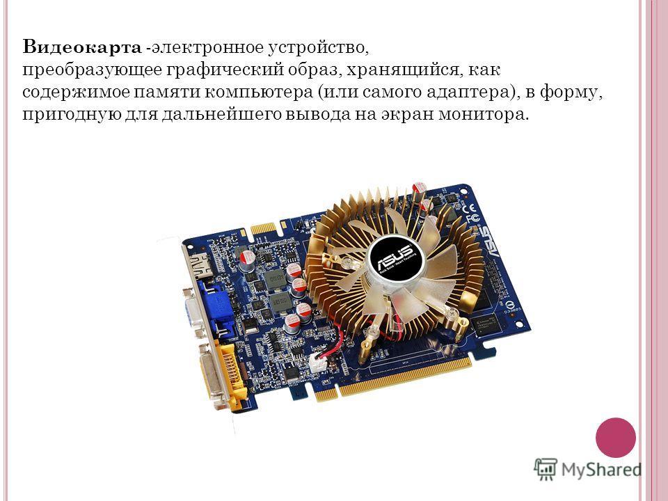 Видеокарта -электронное устройство, преобразующее графический образ, хранящийся, как содержимое памяти компьютера (или самого адаптера), в форму, пригодную для дальнейшего вывода на экран монитора.