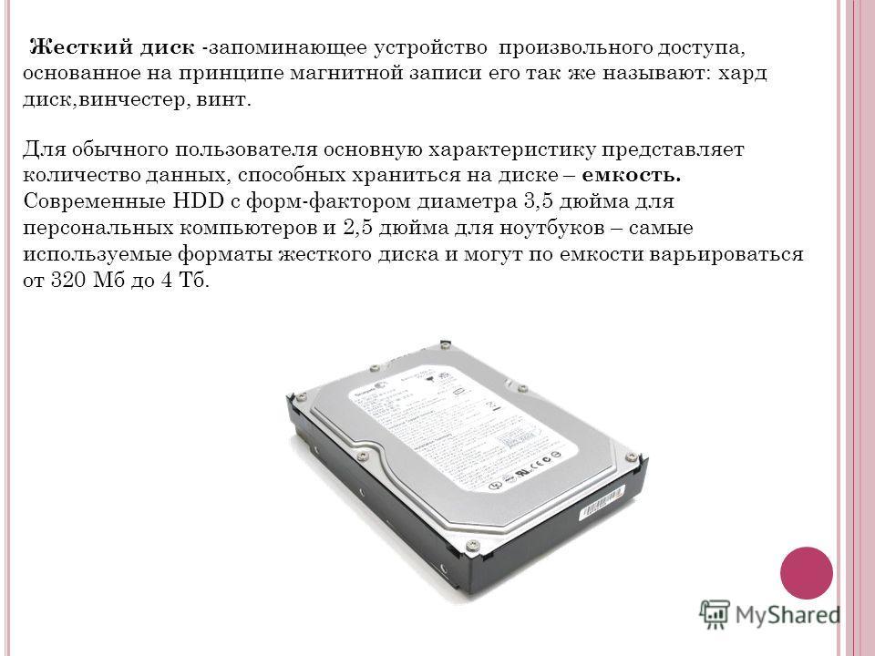 Жесткий диск -запоминающее устройство произвольного доступа, основанное на принципе магнитной записи его так же называют: хард диск,винчестер, винт. Для обычного пользователя основную характеристику представляет количество данных, способных храниться