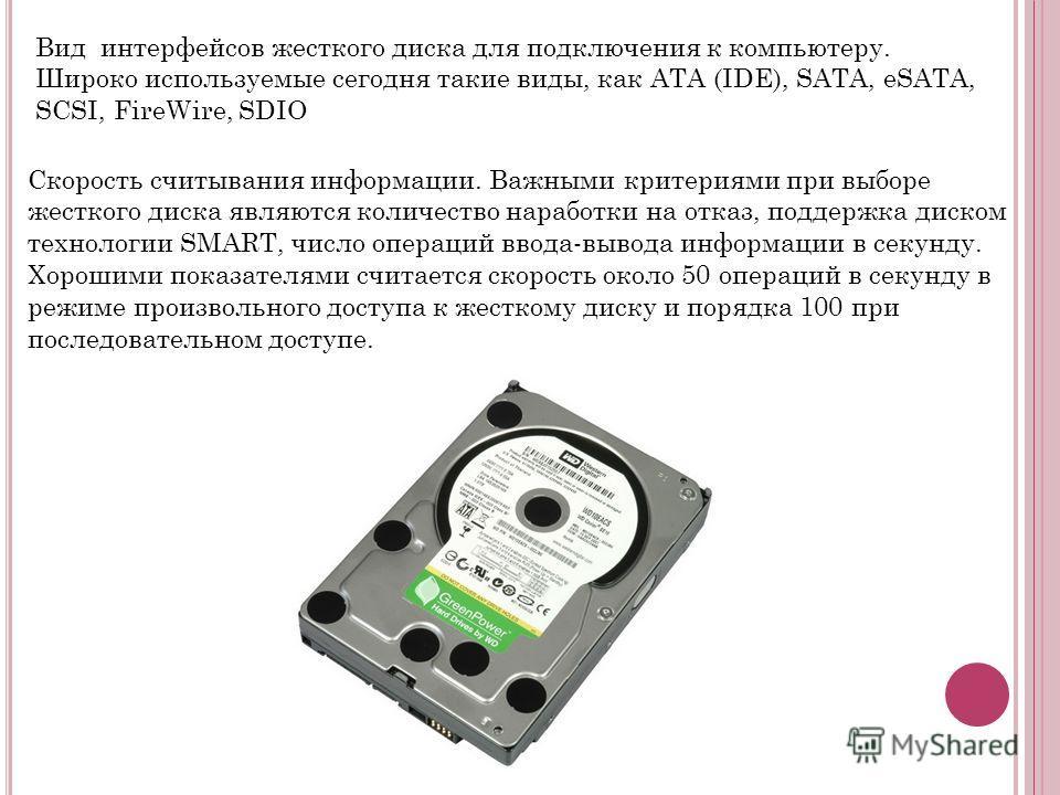 Скорость считывания информации. Важными критериями при выборе жесткого диска являются количество наработки на отказ, поддержка диском технологии SMART, число операций ввода-вывода информации в секунду. Хорошими показателями считается скорость около 5
