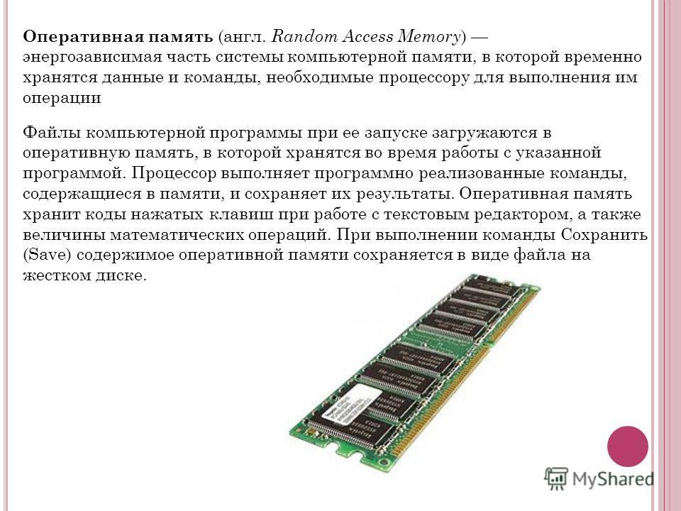 Оперативная память (англ. Random Access Memory ) энергозависимая часть системы компьютерной памяти, в которой временно хранятся данные и команды, необходимые процессору для выполнения им операции Файлы компьютерной программы при ее запуске загружаютс
