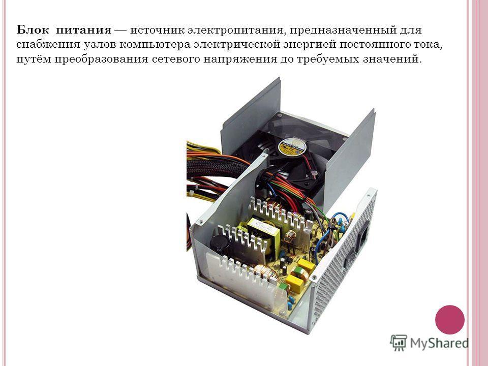Блок питания источник электропитания, предназначенный для снабжения узлов компьютера электрической энергией постоянного тока, путём преобразования сетевого напряжения до требуемых значений.